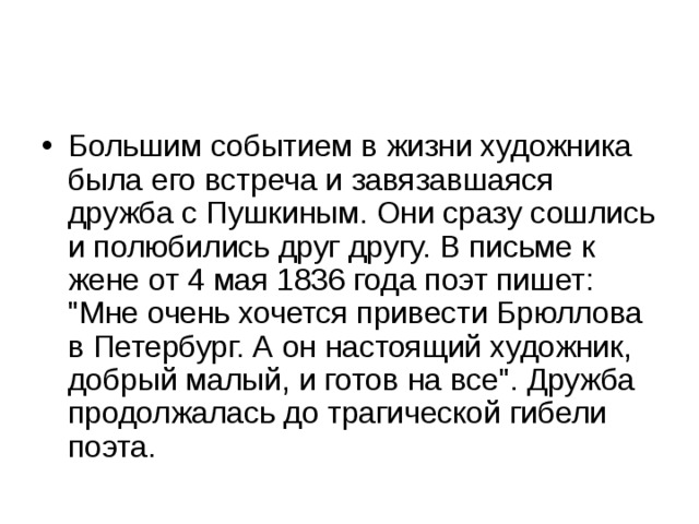 Большим событием в жизни художника была его встреча и завязавшаяся дружба с Пушкиным. Они сразу сошлись и полюбились друг другу. В письме к жене от 4 мая 1836 года поэт пишет: