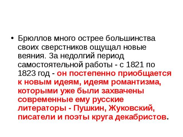 Брюллов много острее большинства своих сверстников ощущал новые веяния. За недолгий период самостоятельной работы - с 1821 по 1823 год - он постепенно приобщается к новым идеям, идеям романтизма, которыми уже были захвачены современные ему русские литераторы - Пушкин, Жуковский, писатели и поэты круга декабристов .