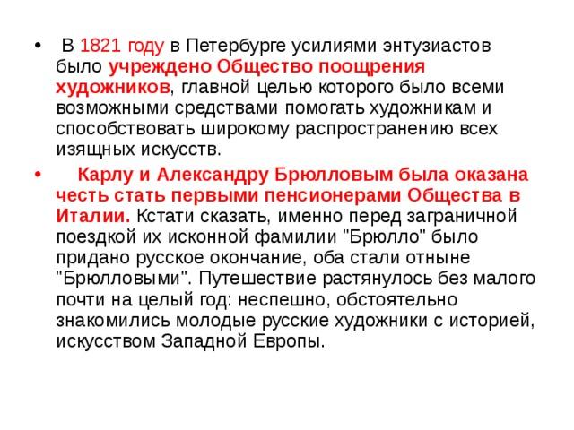 В 1821 году в Петербурге усилиями энтузиастов было учреждено Общество поощрения художников , главной целью которого было всеми возможными средствами помогать художникам и способствовать широкому распространению всех изящных искусств.  Карлу и Александру Брюлловым была оказана честь стать первыми пенсионерами Общества  в Италии.  Кстати сказать, именно перед заграничной поездкой их исконной фамилии