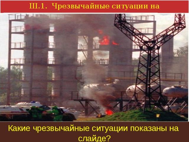 III.1. Чрезвычайные ситуации на производстве. Какие чрезвычайные ситуации показаны на слайде?