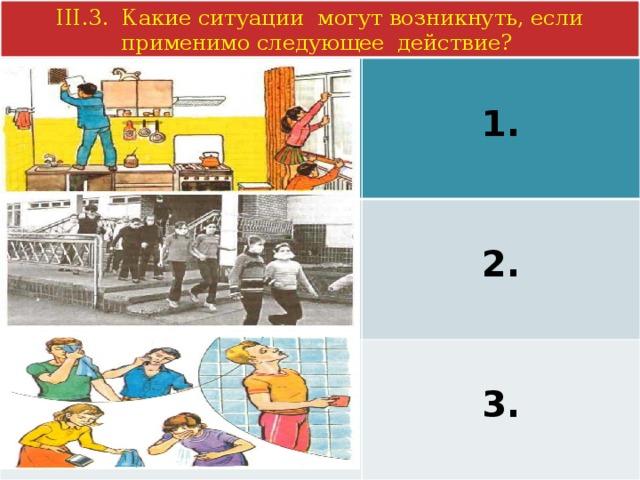 III.3. Какие ситуации могут возникнуть, если применимо следующее действие?  1.  2.  3.