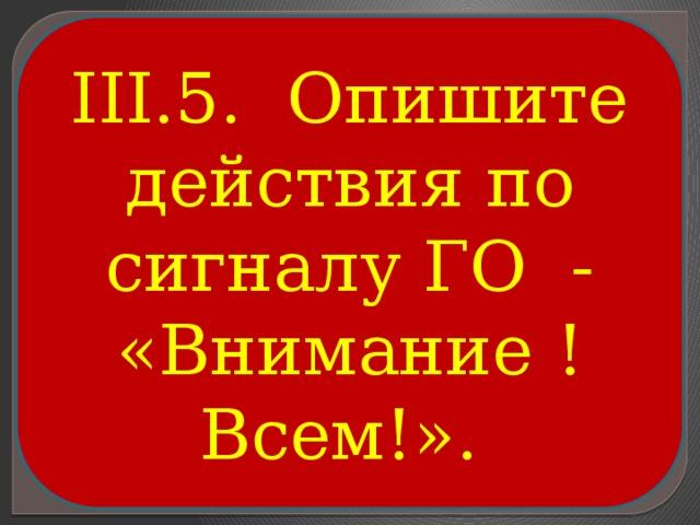 III.5. Опишите действия по сигналу ГО - «Внимание ! Всем!».