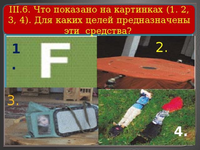 III.6. Что показано на картинках (1. 2, 3, 4). Для каких целей предназначены эти средства? 2. 1. 3. 4.