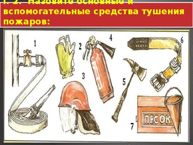 I. 2. Назовите основные и вспомогательные средства тушения пожаров: