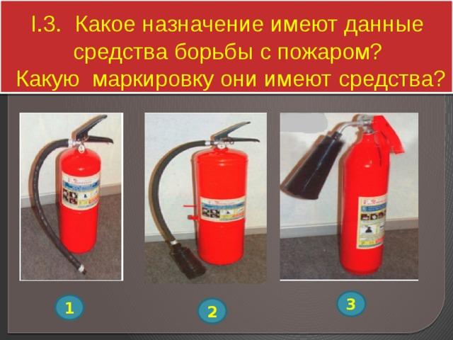 I.3. Какое назначение имеют данные средства борьбы с пожаром?  Какую маркировку они имеют средства? 3 1 2