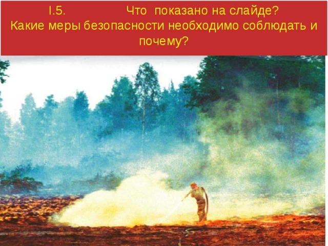 I.5. Что показано на слайде? Какие меры безопасности необходимо соблюдать и почему?