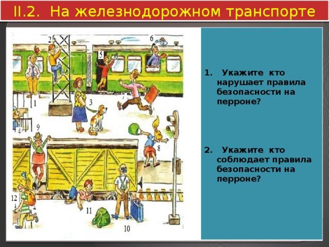II.2. На железнодорожном транспорте     1. Укажите кто нарушает правила безопасности на перроне?     2. Укажите кто соблюдает правила безопасности на перроне?