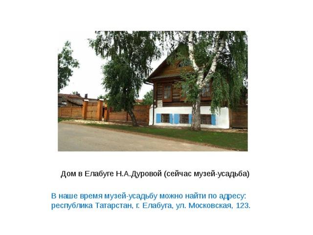 В наше время музей-усадьбу можно найти по адресу: республика Татарстан, г. Елабуга, ул. Московская, 123.