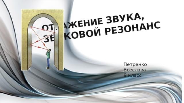 ОТРАЖЕНИЕ ЗВУКА, ЗВУКОВОЙ РЕЗОНАНС Петренко Всеслава 9 класс