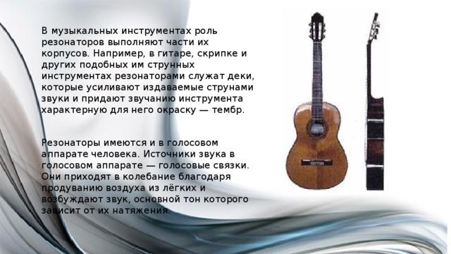 В музыкальных инструментах роль резонаторов выполняют части их корпусов. Например, в гитаре, скрипке и других подобных им струнных инструментах резонаторами служат деки, которые усиливают издаваемые струнами звуки и придают звучанию инструмента характерную для него окраску — тембр. Резонаторы имеются и в голосовом аппарате человека. Источники звука в голосовом аппарате — голосовые связки. Они приходят в колебание благодаря продуванию воздуха из лёгких и возбуждают звук, основной тон которого зависит от их натяжения.