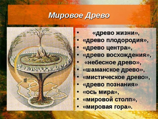 Мировое Древо  «древо жизни», «древо плодородия», «древо центра», «древо восхождения»,  «небесное древо», «шаманское древо», «мистическое древо», «древо познания»  «ось мира», «мировой столп», «мировая гора».