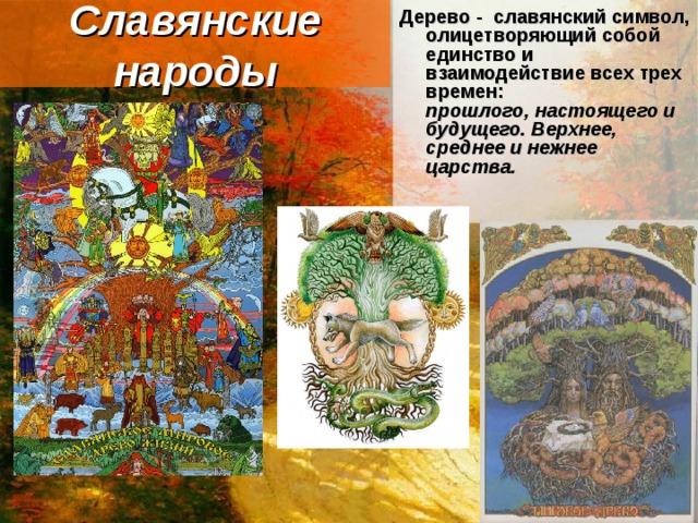 Славянские народы Дерево - славянский символ, олицетворяющий собой единство и взаимодействие всех трех времен:  прошлого, настоящего и будущего. Верхнее, среднее и нежнее царства.