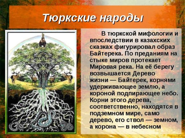 Тюркские народы   В тюркской мифологии и впоследствии в казахских сказках фигурировал образ Байтерека. По преданиям на стыке миров протекает Мировая река. На её берегу возвышается Дерево жизни— Байтерек, корнями удерживающее землю, а короной подпирающее небо. Корни этого дерева, соответственно, находятся в подземном мире, само дерево, его ствол— земном, а корона— в небесном