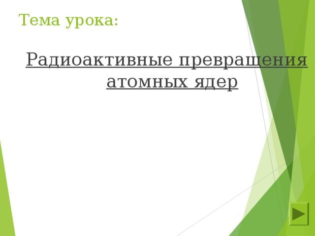 Тема урока: Радиоактивные превращения атомных ядер