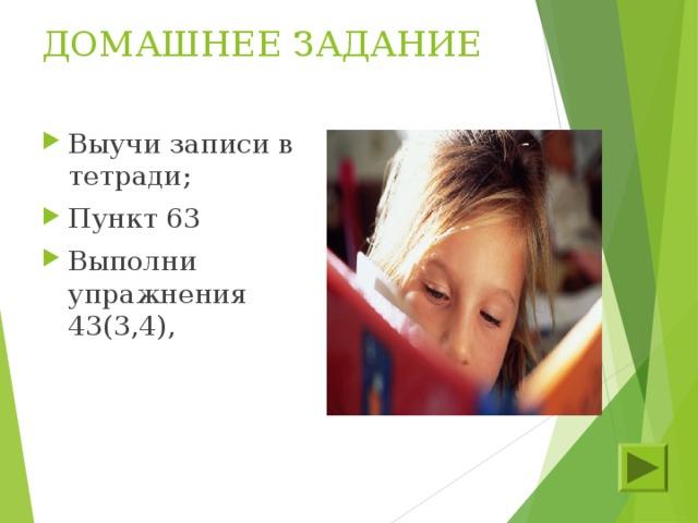 ДОМАШНЕЕ ЗАДАНИЕ Выучи записи в тетради; Пункт 63 Выполни упражнения 43(3,4),