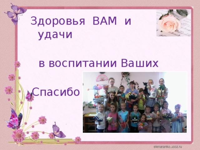 Здоровья ВАМ и удачи в воспитании Ваших детей Спасибо за внимание