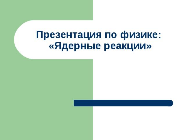 Презентация по физике:  «Ядерные реакции»