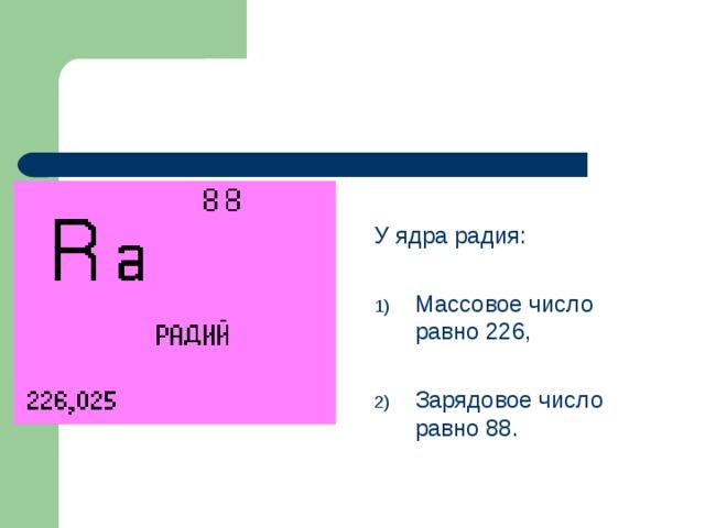 У ядра радия: Массовое число равно 226,  Зарядовое число равно 88.