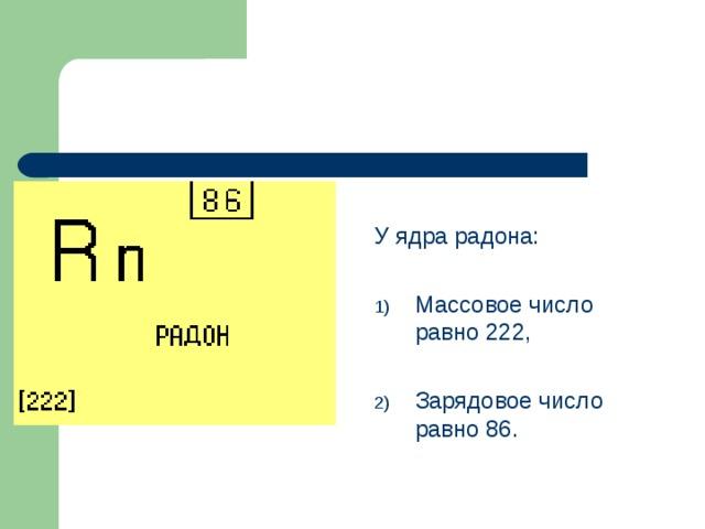 У ядра радона: Массовое число равно 222,  Зарядовое число равно 86.