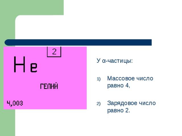 У α -частицы: Массовое число равно 4,  Зарядовое число равно 2.