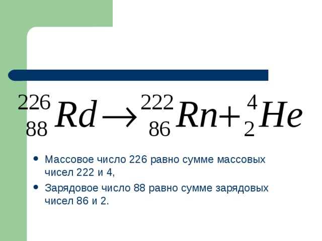 Массовое число 226 равно сумме массовых чисел 222 и 4, Зарядовое число 88 равно сумме зарядовых чисел 86 и 2.