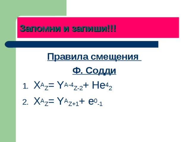 Запомни и запиши!!! Правила смещения Ф. Содди X A Z = Y A-4 Z-2 + He 4 2 X A Z = Y A Z+1 + e 0 -1