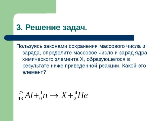 3. Решение задач. Пользуясь законами сохранения массового числа и заряда, определите массовое число и заряд ядра химического элемента X , образующегося в результате ниже приведенной реакции. Какой это элемент?