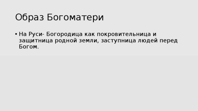 Образ Богоматери На Руси- Богородица как покровительница и защитница родной земли, заступница людей перед Богом.