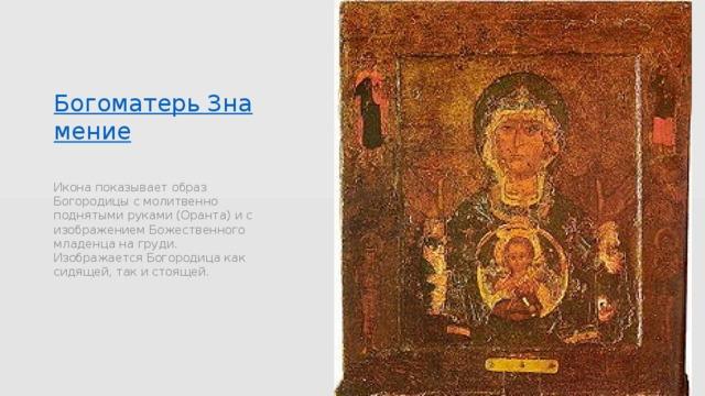 Богоматерь Знамение Икона показывает образ Богородицы с молитвенно поднятыми руками (Оранта) и с изображением Божественного младенца на груди. Изображается Богородица как сидящей, так и стоящей.