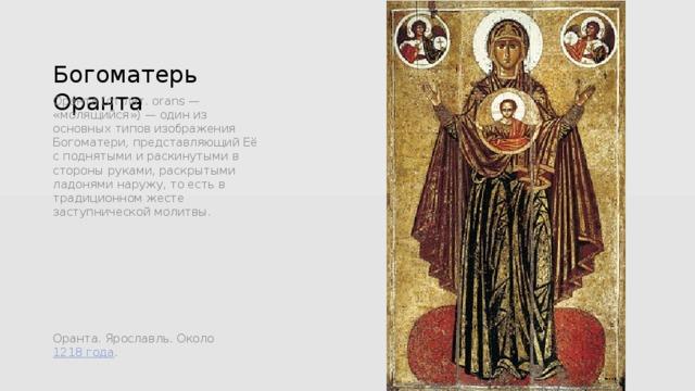 Богоматерь Оранта Ора́нта (от лат. orans — «молящийся») — один из основных типов изображения Богоматери, представляющий Её с поднятыми и раскинутыми в стороны руками, раскрытыми ладонями наружу, то есть в традиционном жесте заступнической молитвы. Оранта. Ярославль. Около 1218года .