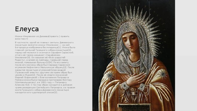 Елеуса Икона «Умиление» из Дивеева[править | править вики-текст] В частности, одной из главных святынь Дивеевского монастыря является икона «Умиление» — на ней Богородица изображена без младенца[1]. Икона была главной святыней Троицкого собора монастыря[2], перед ней молился и скончался Серафим Саровский, отчего её также называют «Серафимово Умиление»[3]. Он называл её «Всех радостей Радость», а елеем из лампады, горевшей перед иконой, помазывал больных[2][4]. По его завету, после его кончины образ был передан Саровским игуменом Нифонтом в Мельничную общину[2]. После закрытия монастыря игуменией Александрой (Траковской) вместе с другими сёстрами образ был увезён в Муром[2]. После её смерти монахиней Марией (Бариновой) с благословения Патриарха Пимена икона была передана протоиерею Виктору (Шиповальникову), а в 1991 году — Патриарху Алексию II[2]. С тех пор образ находится в домовом храме резиденции Святейшего Патриарха, а в правом киоте Троицкого собора Дивеевского монастыря находится его чудотворный список[2].