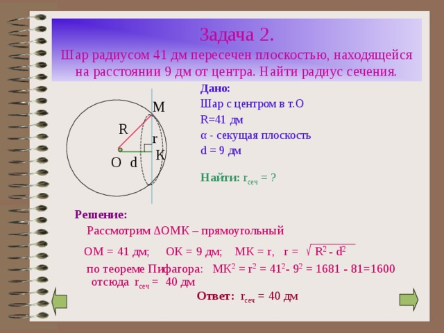 Задача 2.  Шар радиусом 41 дм пересечен плоскостью, находящейся на расстоянии 9 дм от центра. Найти радиус сечения. Дано: Шар с центром в т.О R=41 дм α - секущая плоскость d = 9 дм М R r К О d Найти:  r сеч = ? Решение:   Рассмотрим ∆ ОМК – прямоугольный  ОМ = 41 дм; ОК = 9 дм; МК = r , r =  R 2 - d 2  по теореме Пифагора: МК 2 = r 2 = 41 2 - 9 2 = 16 81 - 81=1600 отсюда r сеч = 4 0 дм Ответ:  r сеч = 4 0 дм