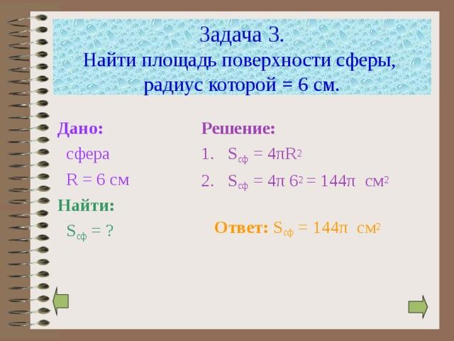 Задача 3.  Найти площадь поверхности сферы,  радиус которой = 6 см. Дано:  сфера  R  = 6 см Найти:  S сф = ? Решение: S сф = 4 π R 2 S сф = 4 π 6 2 = 144 π  см 2  Ответ:  S сф = 144 π  см 2