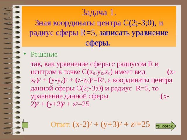 Задача 1.  Зная координаты центра С(2;-3;0), и радиус сферы R=5 , записать уравнение сферы.  Решение  так, как уравнение сферы с радиусом R и центром в точке С(х 0 ;у 0 ; z 0 ) имеет вид (х-х 0 ) 2 + (у-у 0 ) 2 + ( z-z 0 ) 2 =R 2 , а координаты центра данной сферы С(2;-3;0) и радиус R=5 ,  то уравнение данной сферы ( x-2) 2 + (y+3) 2 + z 2 =25  Ответ: ( x-2) 2 + (y+3) 2 + z 2 =25  ур. сферы