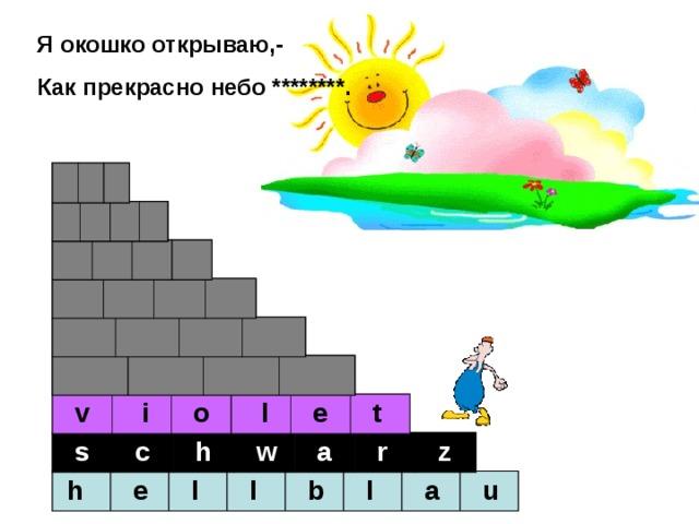 Я окошко открываю,- Как прекрасно небо ********. r o t g r ü n r o s a g e l b  g  r  a  u  b  l  a  u  v  i  o  l  e  t  s  c  h  w  a  r  z  h  e  l  l  b  l  a  u