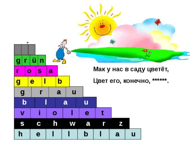 r o t g r ü n Мак у нас в саду цветёт, Цвет его, конечно, ******. r o s a g e l b  g  r  a  u  b  l  a  u  v  i  o  l  e  t  s  c  h  w  a  r  z  h  e  l  l  b  l  a  u