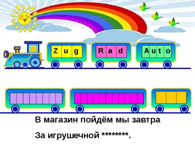 R Z a u A g d u t o B u s F l u g S z t r e u a ß g e n b a h n В магазин пойдём мы завтра За игрушечной ********.