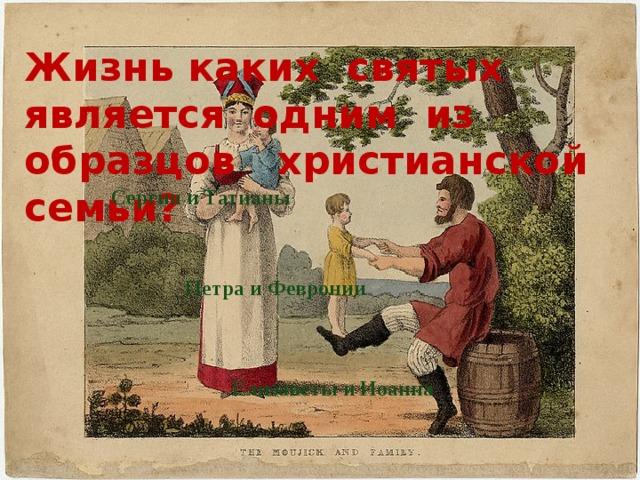 Жизнь каких святых является одним из образцов христианской семьи? Сергия и Татианы Петра и Февронии Елизаветы и Иоанна