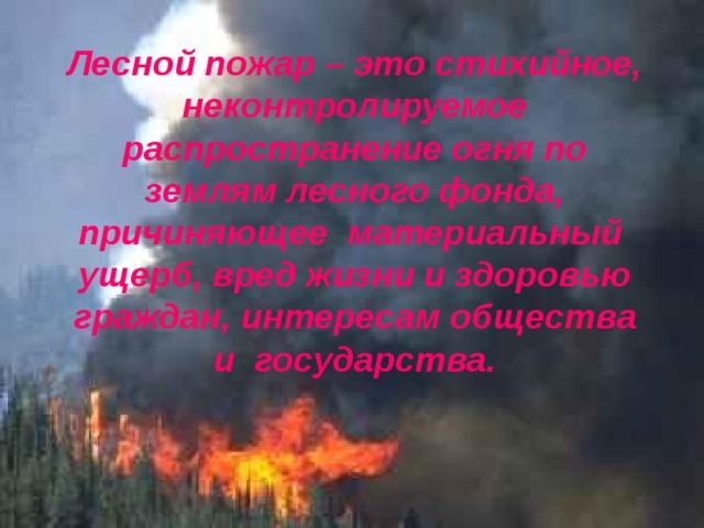 Лесной пожар – это стихийное, неконтролируемое распространение огня по землям лесного фонда, причиняющее материальный ущерб, вред жизни и здоровью граждан, интересам общества и государства.