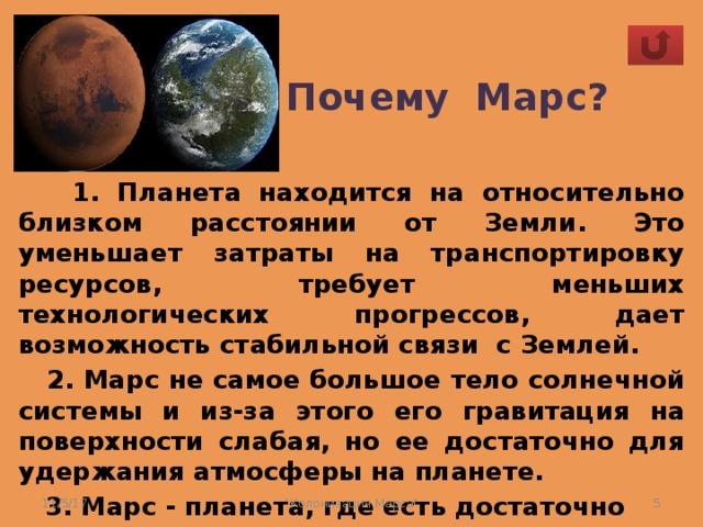 Почему Марс?  1. Планета находится на относительно близком расстоянии от Земли. Это уменьшает затраты на транспортировку ресурсов, требует меньших технологических прогрессов, дает возможность стабильной связи с Землей.  2. Марс не самое большое тело солнечной системы и из-за этого его гравитация на поверхности слабая, но ее достаточно для удержания атмосферы на планете.  3. Марс - планета, где есть достаточно воды.   11/5/17