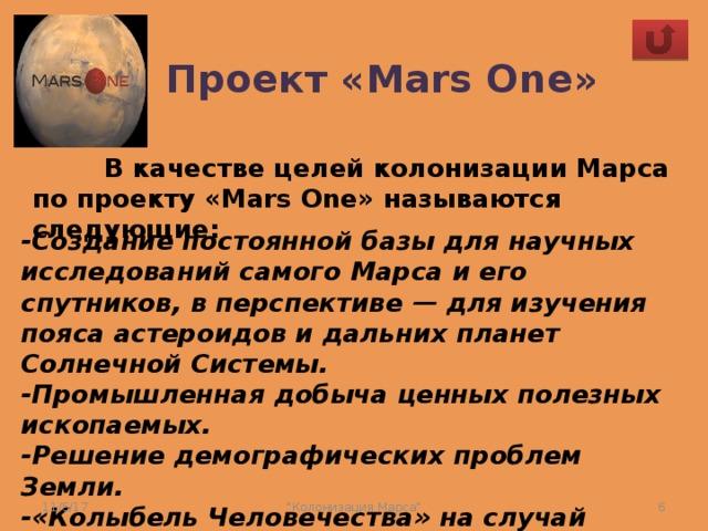 Проект «Mars One»  В качестве целей колонизации Марса по проекту «Mars One» называются следующие:   -Создание постоянной базы для научных исследований самого Марса и его спутников, в перспективе — для изучения пояса астероидов и дальних планет Солнечной Системы.  -Промышленная добыча ценных полезных ископаемых.  -Решение демографических проблем Земли.  -«Колыбель Человечества» на случай глобального катаклизма на Земле. 11/5/17