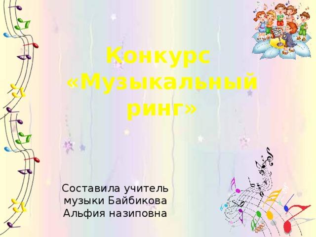 Конкурс  «Музыкальный  ринг» Составила учитель музыки Байбикова Альфия назиповна
