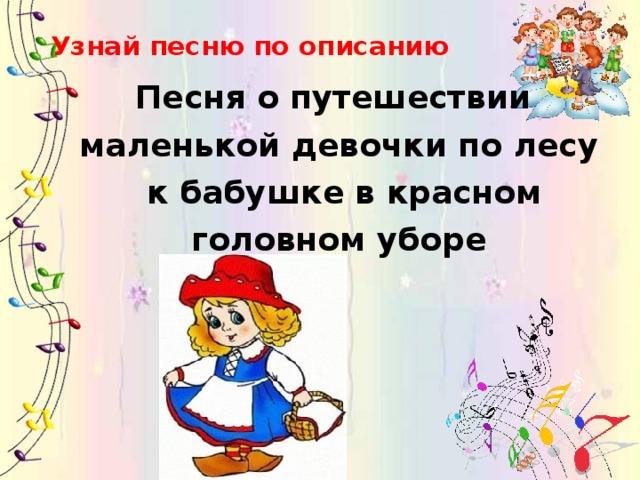 Узнай песню по описанию Песня о путешествии маленькой девочки по лесу  к бабушке в красном  головном уборе