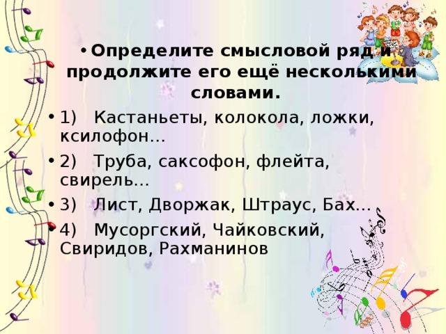 Определите смысловой ряд и продолжите его ещё несколькими словами. 1) Кастаньеты, колокола, ложки, ксилофон… 2) Труба, саксофон, флейта, свирель… 3) Лист, Дворжак, Штраус, Бах… 4) Мусоргский, Чайковский, Свиридов, Рахманинов