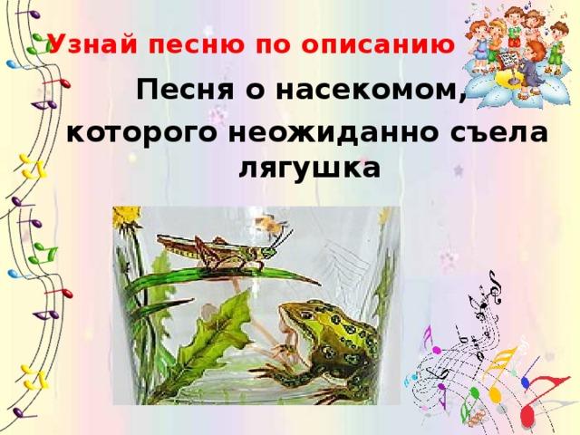 Узнай песню по описанию Песня о насекомом, которого неожиданно съела лягушка