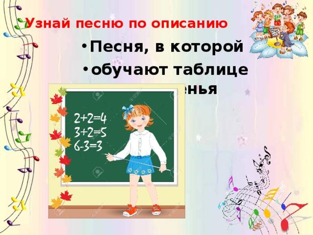 Узнай песню по описанию Песня, в которой обучают таблице умноженья