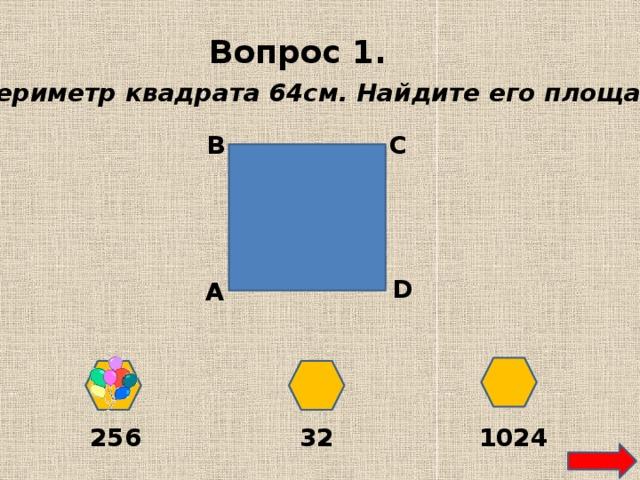 Вопрос 1. Периметр квадрата 64см. Найдите его площадь. В С D А 256 32 1024