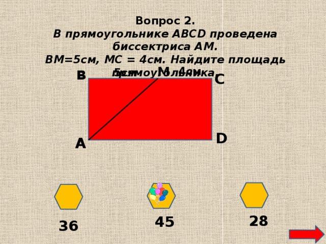 Вопрос 2. В прямоугольнике ABCD проведена биссектриса АМ. ВМ=5см, МС = 4см. Найдите площадь прямоугольника. M в 4см 5см С D А 28 45 36