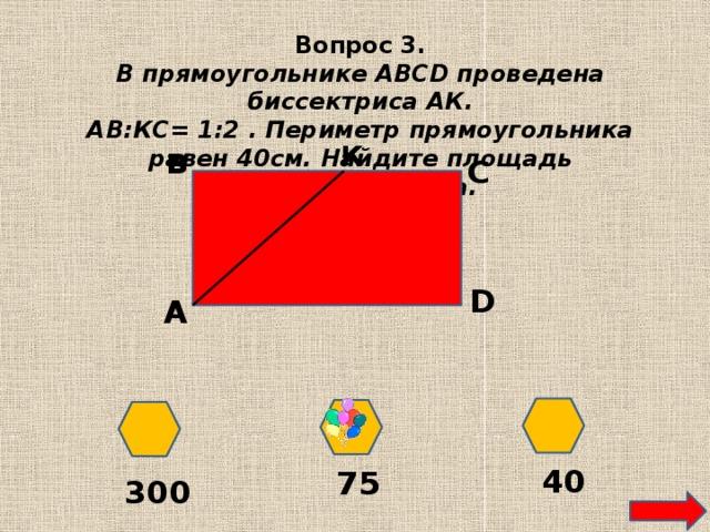 Вопрос 3. В прямоугольнике ABCD проведена биссектриса АК. АВ:КС= 1:2 . Периметр прямоугольника равен 40см. Найдите площадь прямоугольника. К в С D А 40 75 300