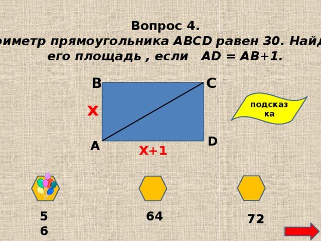 Вопрос 4. Периметр прямоугольника ABCD равен 30. Найдите его площадь , если АD = AВ+1. В С подсказка х D А Х+1 64 56 72